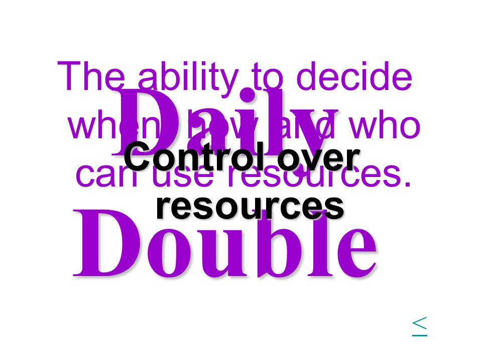 Daily Double The ability to decide when, how and who can use resources. Control over resources <