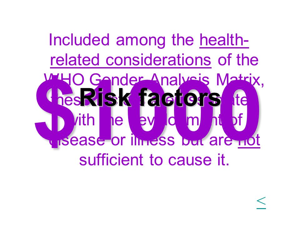 $1000 Included among the health- related considerations of the WHO Gender Analysis Matrix, these factors are associated with the development of diseas