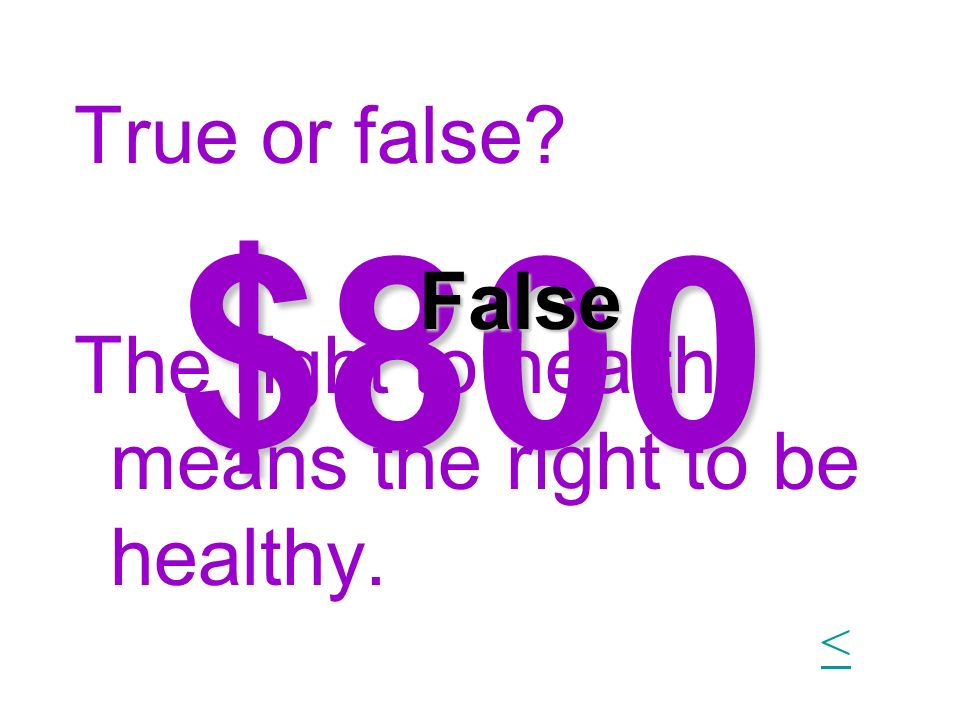 $800 True or false? The right to health means the right to be healthy. False <