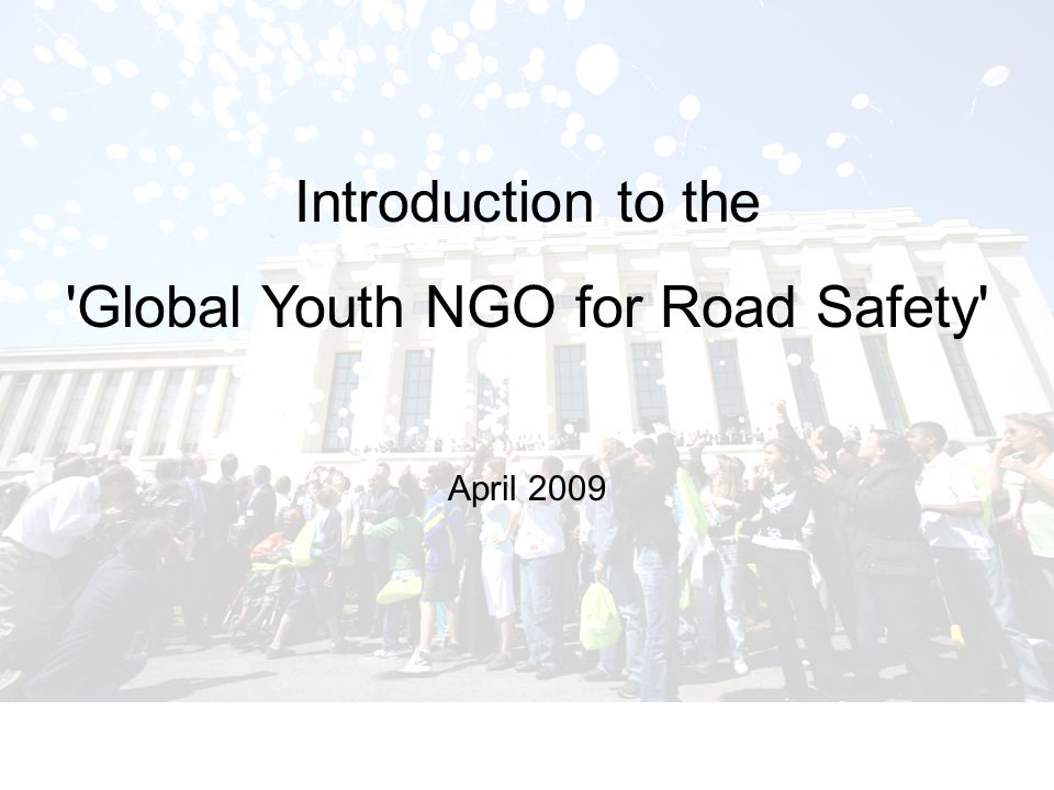 Introduction to the Global Youth NGO for Road Safety2 Background World Youth Assembly for Road Safety –23-24 April 2007, Geneva –>200 youth delegates –>100 countries Delegates expressed their wish to create a global youth NGO for road safety.