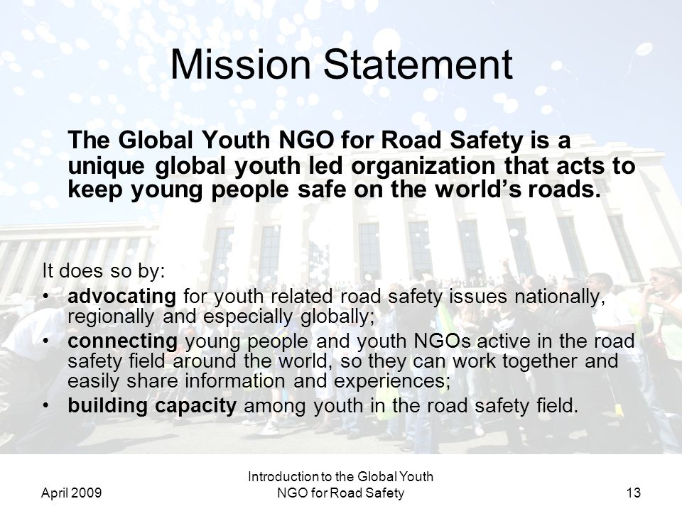 April 2009 Introduction to the Global Youth NGO for Road Safety13 Mission Statement The Global Youth NGO for Road Safety is a unique global youth led organization that acts to keep young people safe on the worlds roads.