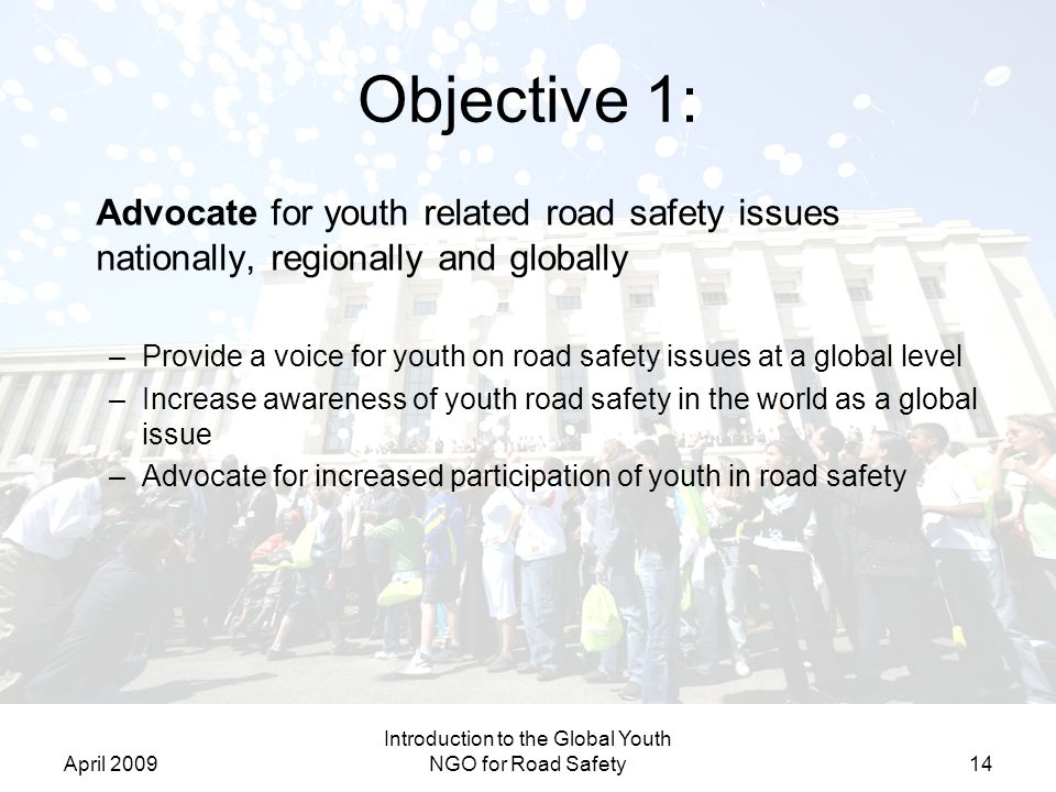 April 2009 Introduction to the Global Youth NGO for Road Safety14 Objective 1: Advocate for youth related road safety issues nationally, regionally an