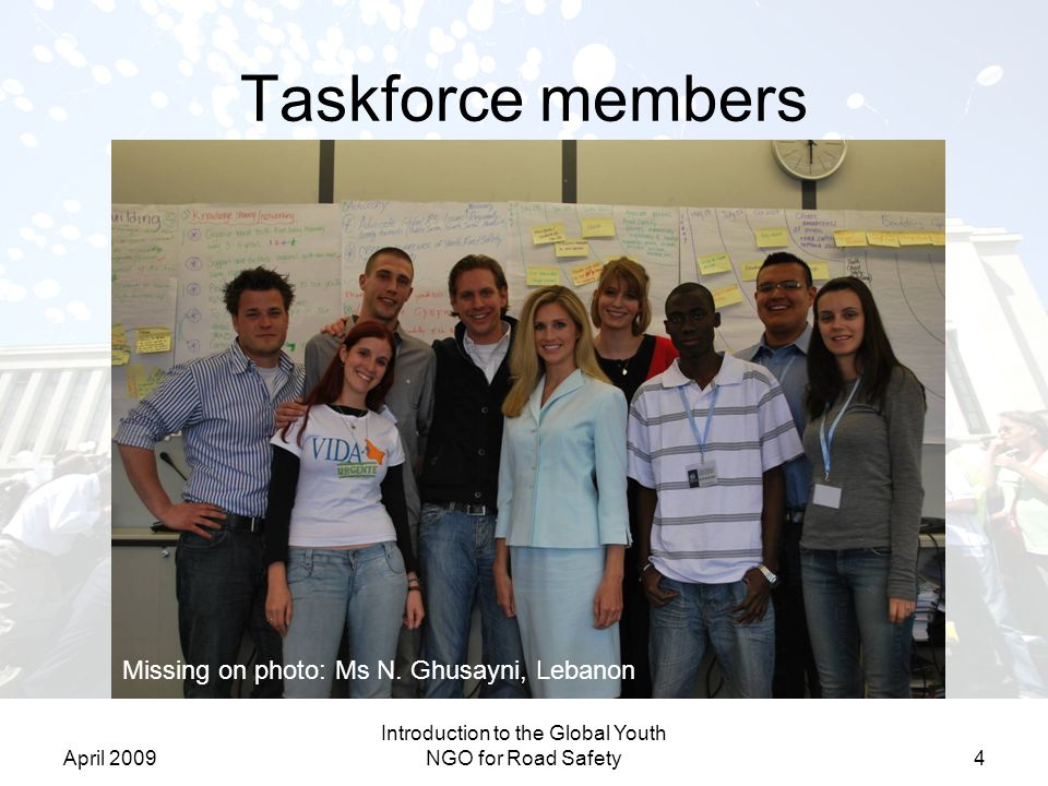April 2009 Introduction to the Global Youth NGO for Road Safety5 Objectives of Taskforce Launch the Global Youth NGO for Road Safety by 1-1-2010 –Create an Advisory Committee –Establish partnerships –Ensure sustainability –Build credibility –Fundraise –Develop and implement a communications strategy Organize the statutory and physical placement –Set up a powerful working team –Develop a strategy document