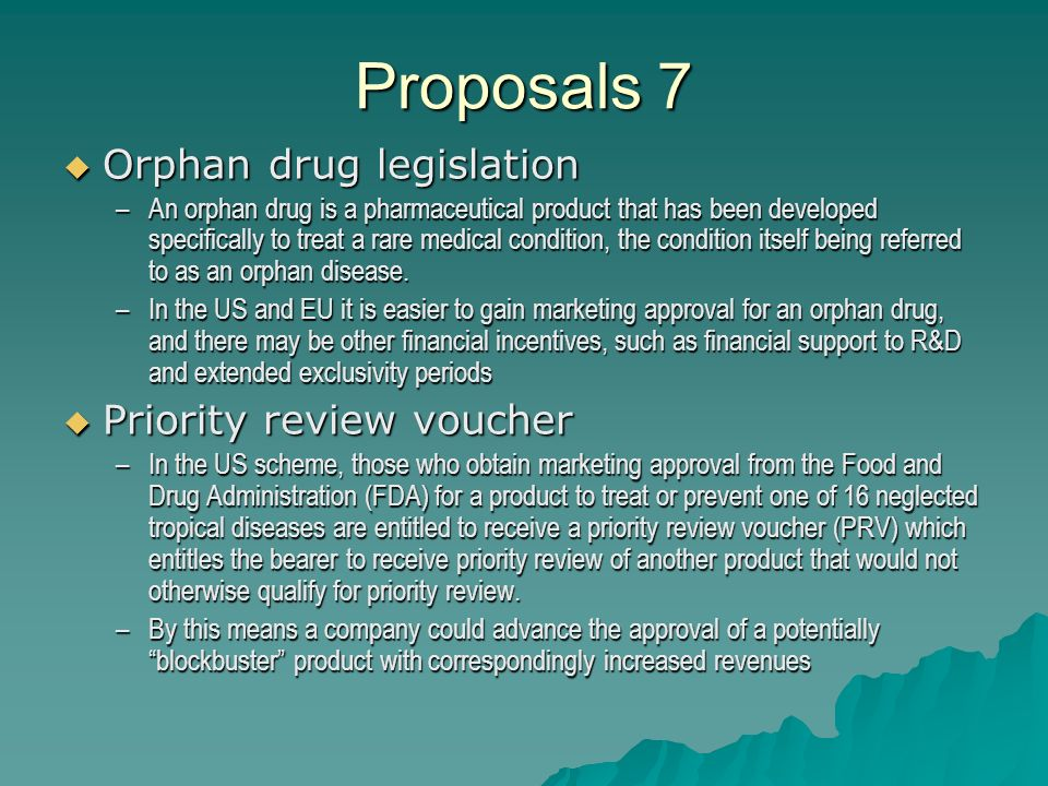 Proposals 7 Orphan drug legislation Orphan drug legislation –An orphan drug is a pharmaceutical product that has been developed specifically to treat a rare medical condition, the condition itself being referred to as an orphan disease.