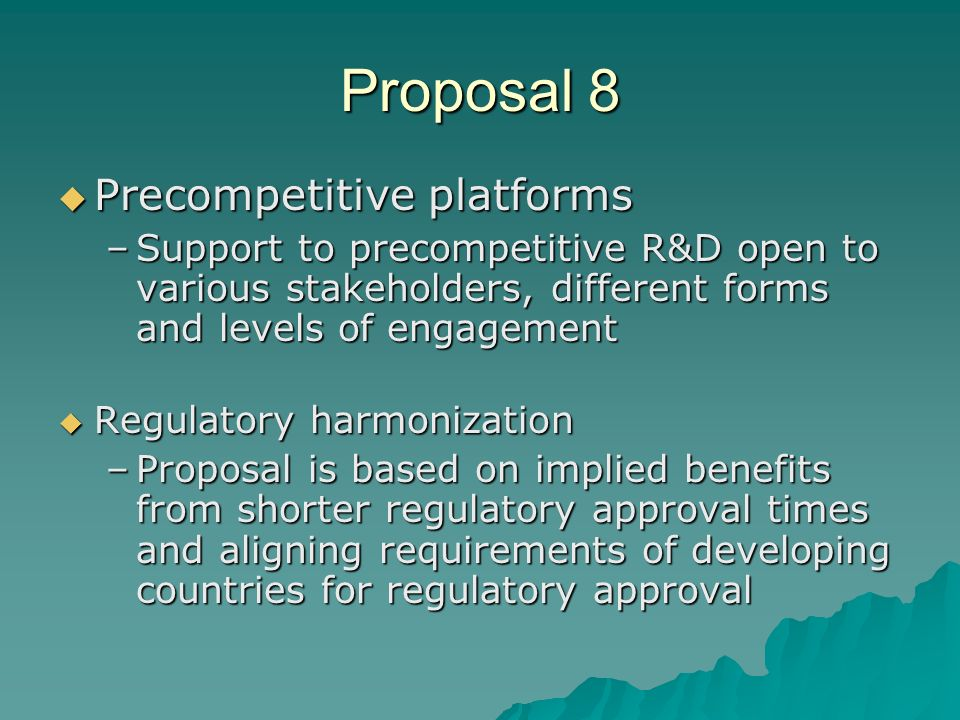 Proposal 8 Precompetitive platforms Precompetitive platforms –Support to precompetitive R&D open to various stakeholders, different forms and levels of engagement Regulatory harmonization Regulatory harmonization –Proposal is based on implied benefits from shorter regulatory approval times and aligning requirements of developing countries for regulatory approval