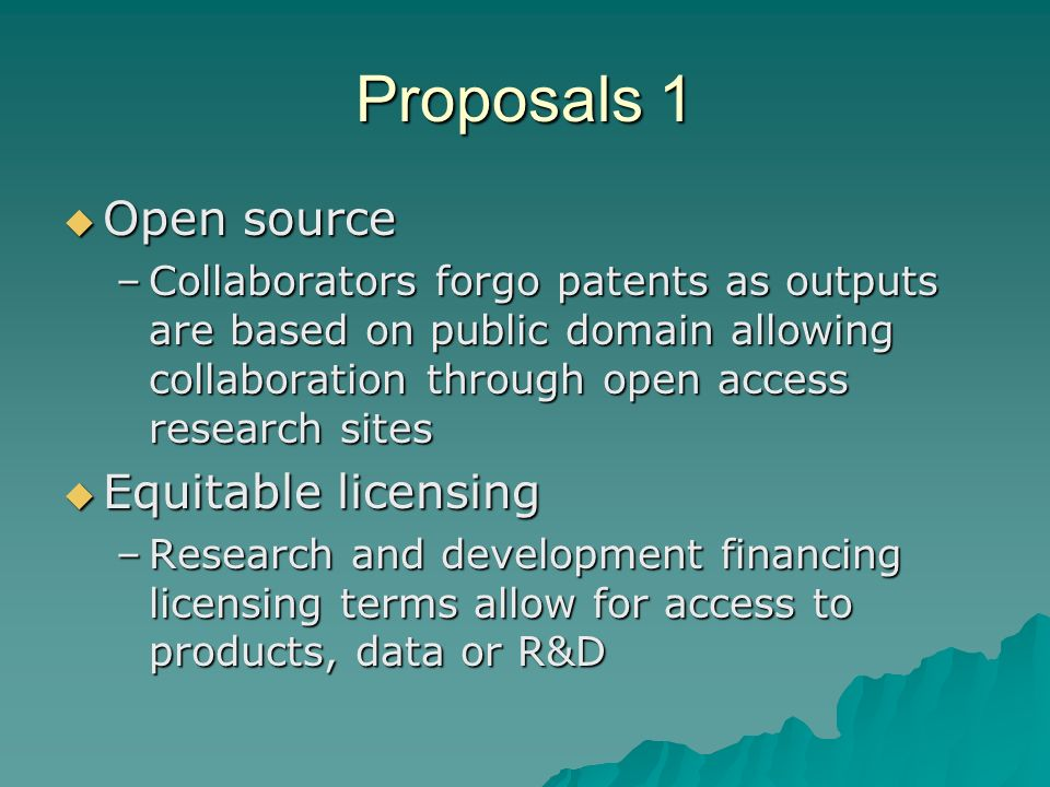Proposals 1 Open source Open source –Collaborators forgo patents as outputs are based on public domain allowing collaboration through open access research sites Equitable licensing Equitable licensing –Research and development financing licensing terms allow for access to products, data or R&D