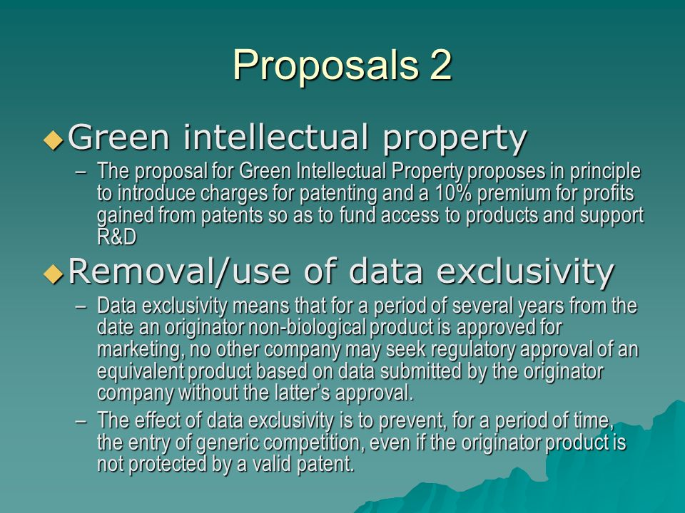 Proposals 3 Transferable intellectual property rights Transferable intellectual property rights –The idea is that a reward would be offered to companies which developed a product to fight neglected diseases in the form of an extension of market exclusivity which could be used on another top selling product.