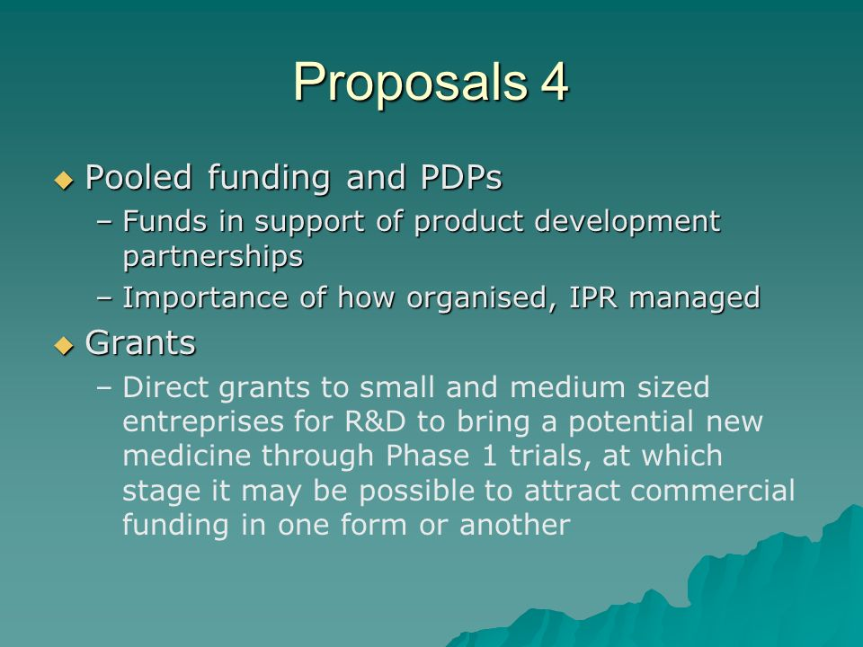 Proposal 5 Prizes (end and milestone) Prizes (end and milestone) –There are basically two kind of prizes – for reaching specified milestones in the R&D process, or for reaching a specified endpoint such as a new diagnostic, vaccine or medicine with a specified profile in terms of performance, cost, efficacy and/or other important characteristics.