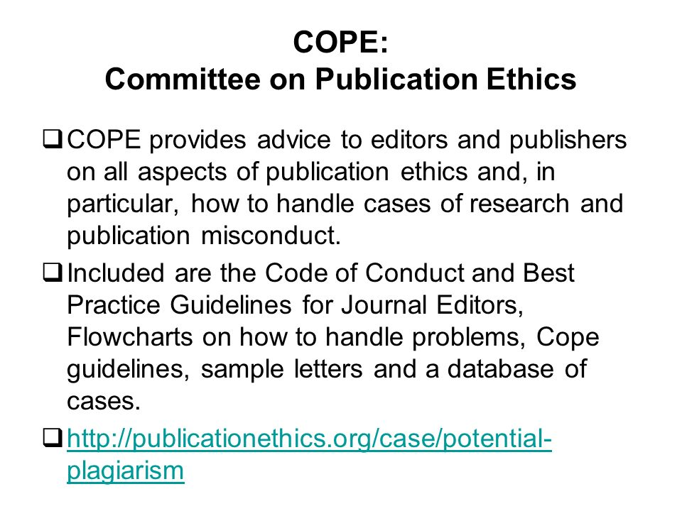 COPE: Committee on Publication Ethics COPE provides advice to editors and publishers on all aspects of publication ethics and, in particular, how to handle cases of research and publication misconduct.