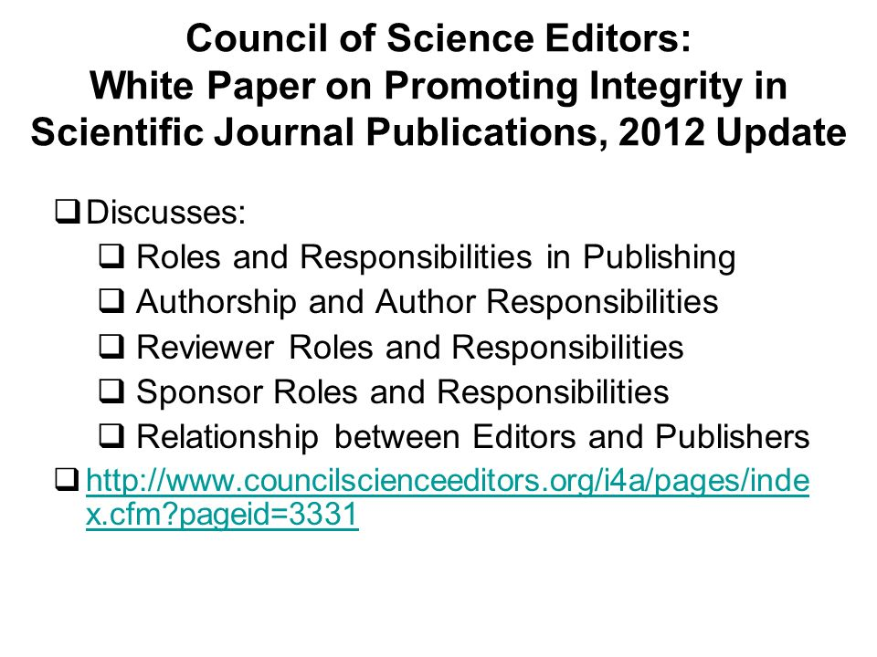 Council of Science Editors: White Paper on Promoting Integrity in Scientific Journal Publications, 2012 Update Discusses: Roles and Responsibilities in Publishing Authorship and Author Responsibilities Reviewer Roles and Responsibilities Sponsor Roles and Responsibilities Relationship between Editors and Publishers http://www.councilscienceeditors.org/i4a/pages/inde x.cfm pageid=3331 http://www.councilscienceeditors.org/i4a/pages/inde x.cfm pageid=3331