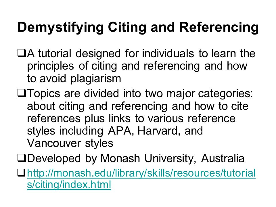 Demystifying Citing and Referencing A tutorial designed for individuals to learn the principles of citing and referencing and how to avoid plagiarism Topics are divided into two major categories: about citing and referencing and how to cite references plus links to various reference styles including APA, Harvard, and Vancouver styles Developed by Monash University, Australia http://monash.edu/library/skills/resources/tutorial s/citing/index.html http://monash.edu/library/skills/resources/tutorial s/citing/index.html