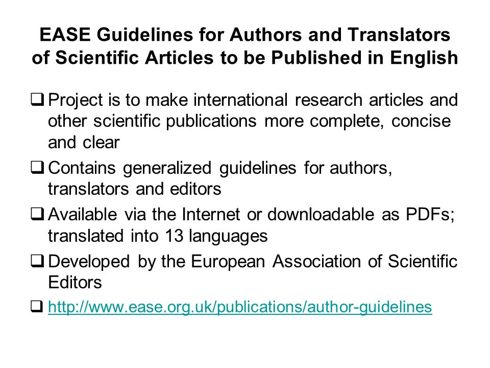 EASE Guidelines for Authors and Translators of Scientific Articles to be Published in English Project is to make international research articles and other scientific publications more complete, concise and clear Contains generalized guidelines for authors, translators and editors Available via the Internet or downloadable as PDFs; translated into 13 languages Developed by the European Association of Scientific Editors http://www.ease.org.uk/publications/author-guidelines