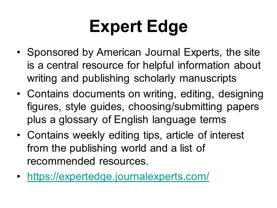 Expert Edge Sponsored by American Journal Experts, the site is a central resource for helpful information about writing and publishing scholarly manuscripts Contains documents on writing, editing, designing figures, style guides, choosing/submitting papers plus a glossary of English language terms Contains weekly editing tips, article of interest from the publishing world and a list of recommended resources.