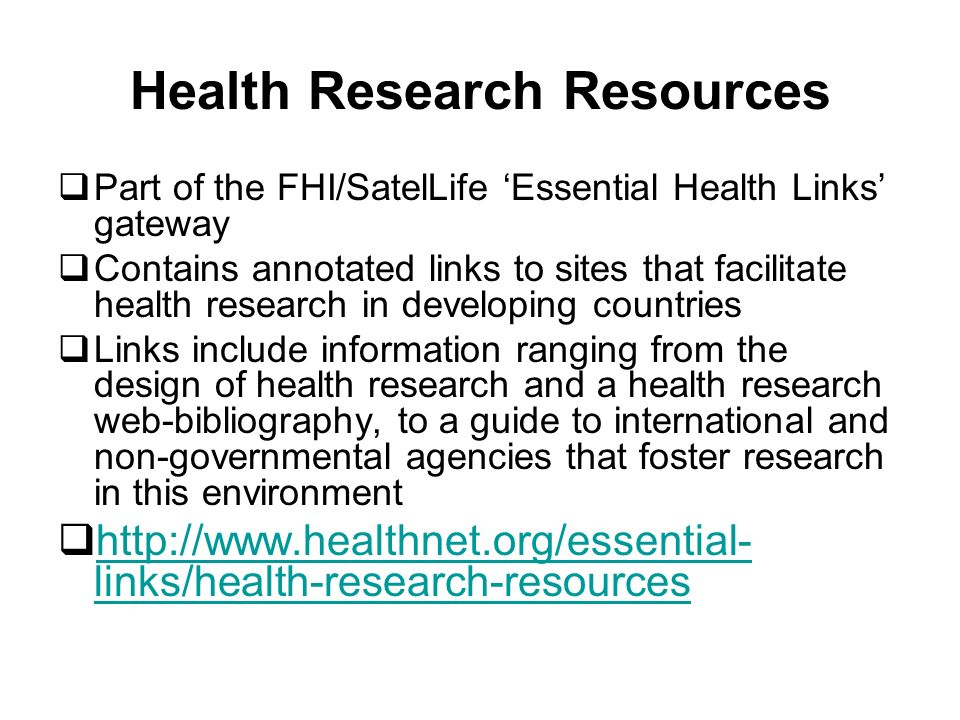Health Research Resources Part of the FHI/SatelLife Essential Health Links gateway Contains annotated links to sites that facilitate health research in developing countries Links include information ranging from the design of health research and a health research web-bibliography, to a guide to international and non-governmental agencies that foster research in this environment http://www.healthnet.org/essential- links/health-research-resources http://www.healthnet.org/essential- links/health-research-resources