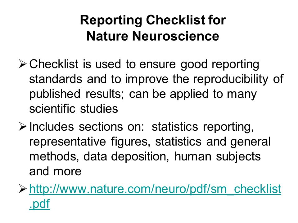 Reporting Checklist for Nature Neuroscience Checklist is used to ensure good reporting standards and to improve the reproducibility of published results; can be applied to many scientific studies Includes sections on: statistics reporting, representative figures, statistics and general methods, data deposition, human subjects and more http://www.nature.com/neuro/pdf/sm_checklist.pdf http://www.nature.com/neuro/pdf/sm_checklist.pdf