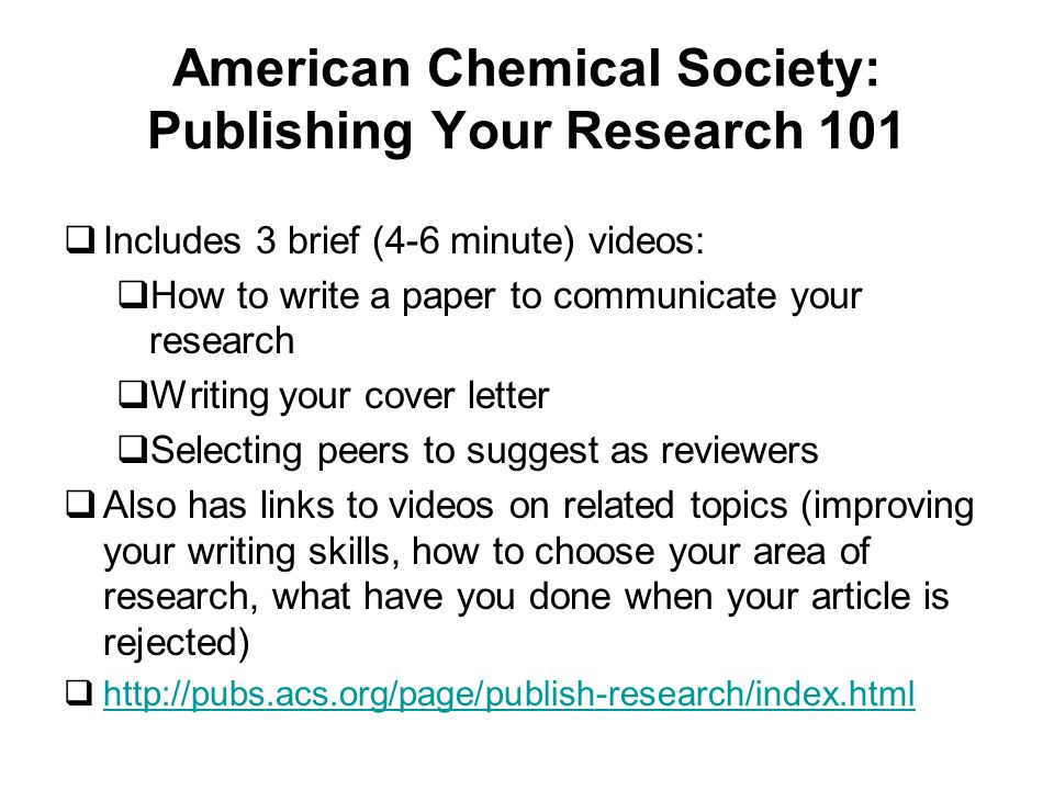 American Chemical Society: Publishing Your Research 101 Includes 3 brief (4-6 minute) videos: How to write a paper to communicate your research Writing your cover letter Selecting peers to suggest as reviewers Also has links to videos on related topics (improving your writing skills, how to choose your area of research, what have you done when your article is rejected) http://pubs.acs.org/page/publish-research/index.html