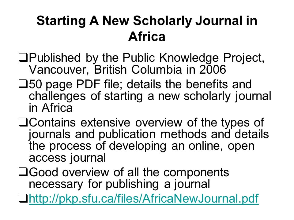 Starting A New Scholarly Journal in Africa Published by the Public Knowledge Project, Vancouver, British Columbia in 2006 50 page PDF file; details the benefits and challenges of starting a new scholarly journal in Africa Contains extensive overview of the types of journals and publication methods and details the process of developing an online, open access journal Good overview of all the components necessary for publishing a journal http://pkp.sfu.ca/files/AfricaNewJournal.pdf