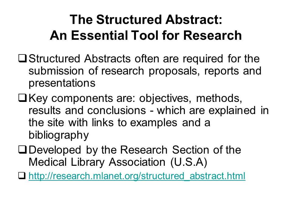 The Structured Abstract: An Essential Tool for Research Structured Abstracts often are required for the submission of research proposals, reports and presentations Key components are: objectives, methods, results and conclusions - which are explained in the site with links to examples and a bibliography Developed by the Research Section of the Medical Library Association (U.S.A) http://research.mlanet.org/structured_abstract.html