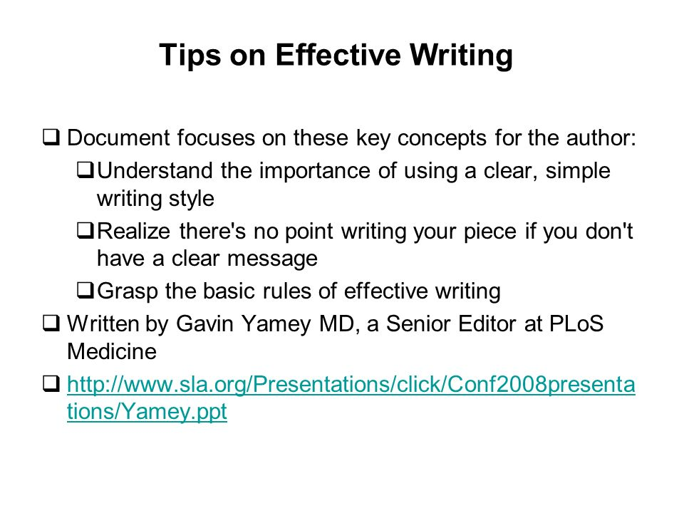 Tips on Effective Writing Document focuses on these key concepts for the author: Understand the importance of using a clear, simple writing style Realize there s no point writing your piece if you don t have a clear message Grasp the basic rules of effective writing Written by Gavin Yamey MD, a Senior Editor at PLoS Medicine http://www.sla.org/Presentations/click/Conf2008presenta tions/Yamey.ppt http://www.sla.org/Presentations/click/Conf2008presenta tions/Yamey.ppt