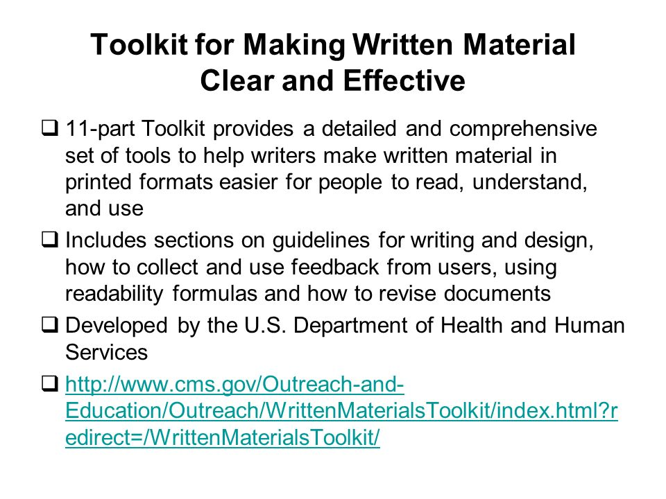 Toolkit for Making Written Material Clear and Effective 11-part Toolkit provides a detailed and comprehensive set of tools to help writers make written material in printed formats easier for people to read, understand, and use Includes sections on guidelines for writing and design, how to collect and use feedback from users, using readability formulas and how to revise documents Developed by the U.S.