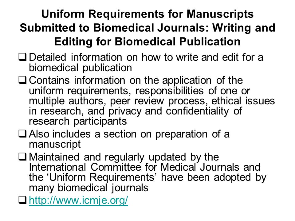 Uniform Requirements for Manuscripts Submitted to Biomedical Journals: Writing and Editing for Biomedical Publication Detailed information on how to write and edit for a biomedical publication Contains information on the application of the uniform requirements, responsibilities of one or multiple authors, peer review process, ethical issues in research, and privacy and confidentiality of research participants Also includes a section on preparation of a manuscript Maintained and regularly updated by the International Committee for Medical Journals and the Uniform Requirements have been adopted by many biomedical journals http://www.icmje.org/