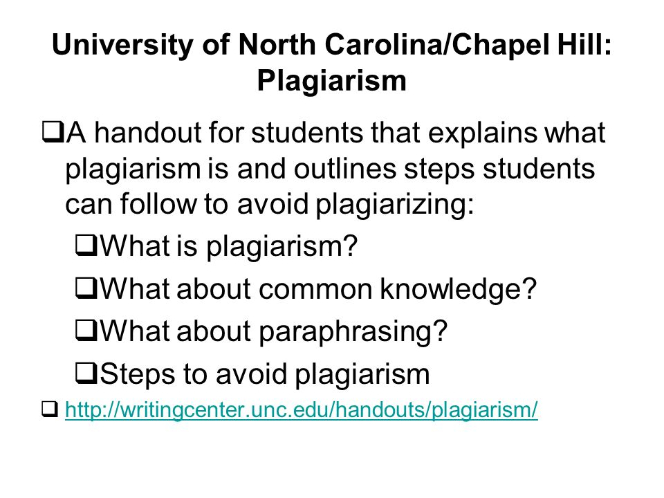 University of North Carolina/Chapel Hill: Plagiarism A handout for students that explains what plagiarism is and outlines steps students can follow to avoid plagiarizing: What is plagiarism.