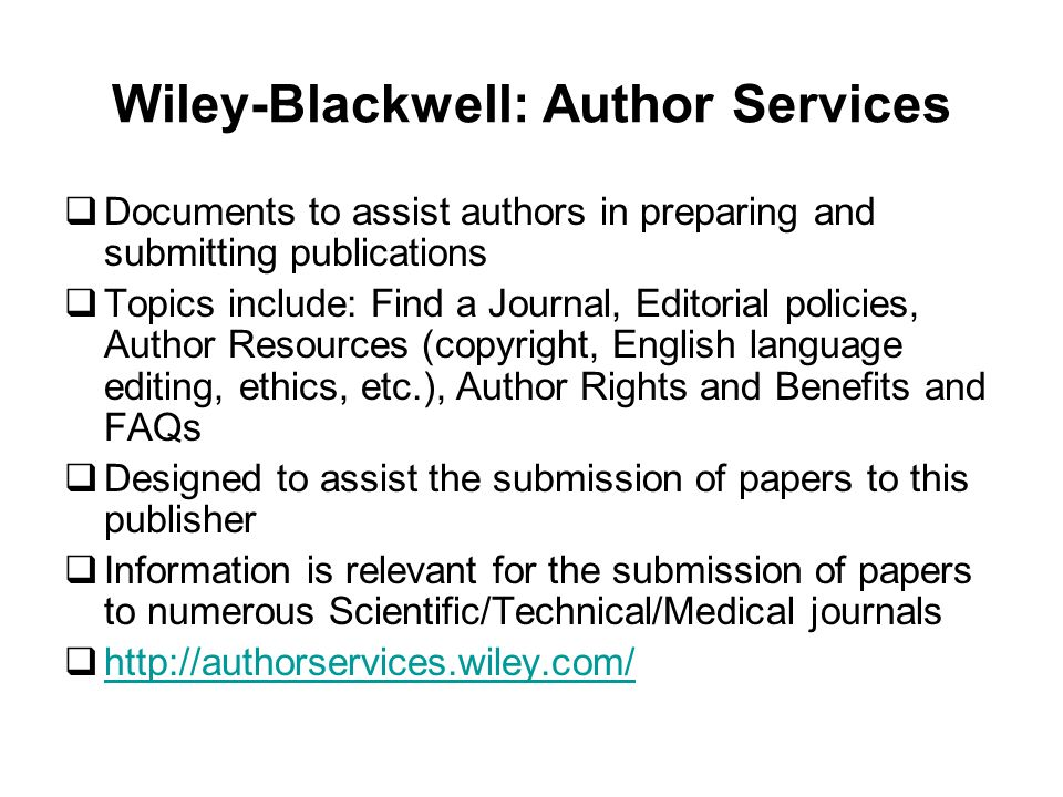 Wiley-Blackwell: Author Services Documents to assist authors in preparing and submitting publications Topics include: Find a Journal, Editorial policies, Author Resources (copyright, English language editing, ethics, etc.), Author Rights and Benefits and FAQs Designed to assist the submission of papers to this publisher Information is relevant for the submission of papers to numerous Scientific/Technical/Medical journals http://authorservices.wiley.com/