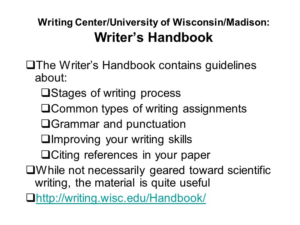 Writing Center/University of Wisconsin/Madison: Writers Handbook The Writers Handbook contains guidelines about: Stages of writing process Common types of writing assignments Grammar and punctuation Improving your writing skills Citing references in your paper While not necessarily geared toward scientific writing, the material is quite useful http://writing.wisc.edu/Handbook/