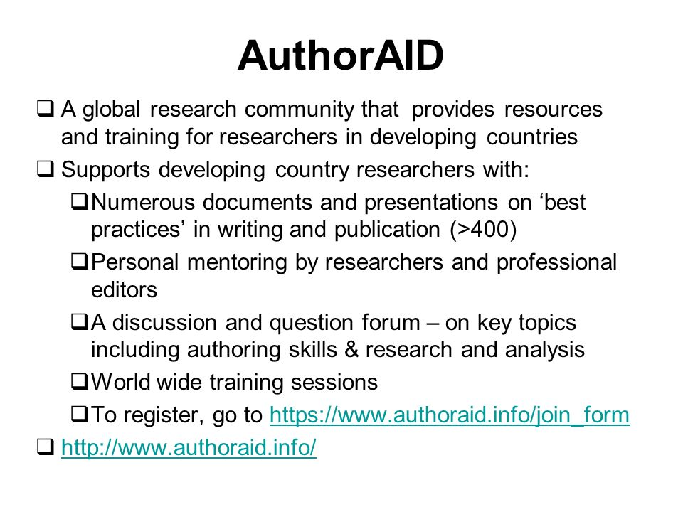 AuthorAID A global research community that provides resources and training for researchers in developing countries Supports developing country researchers with: Numerous documents and presentations on best practices in writing and publication (>400) Personal mentoring by researchers and professional editors A discussion and question forum – on key topics including authoring skills & research and analysis World wide training sessions To register, go to https://www.authoraid.info/join_formhttps://www.authoraid.info/join_form http://www.authoraid.info/