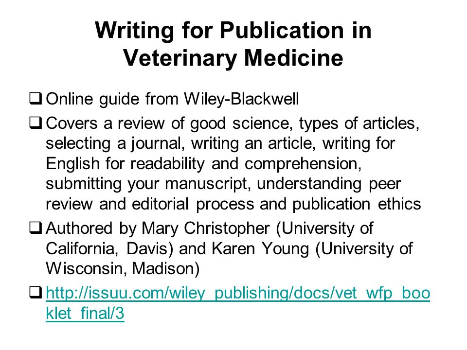 Writing for Publication in Veterinary Medicine Online guide from Wiley-Blackwell Covers a review of good science, types of articles, selecting a journal, writing an article, writing for English for readability and comprehension, submitting your manuscript, understanding peer review and editorial process and publication ethics Authored by Mary Christopher (University of California, Davis) and Karen Young (University of Wisconsin, Madison) http://issuu.com/wiley_publishing/docs/vet_wfp_boo klet_final/3 http://issuu.com/wiley_publishing/docs/vet_wfp_boo klet_final/3