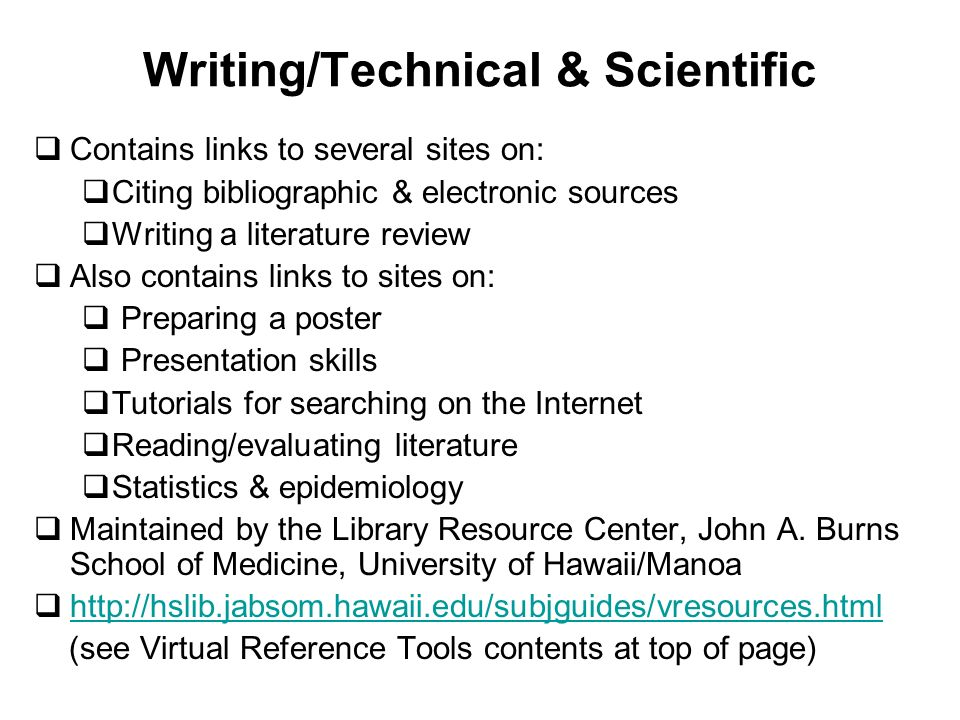 Writing/Technical & Scientific Contains links to several sites on: Citing bibliographic & electronic sources Writing a literature review Also contains links to sites on: Preparing a poster Presentation skills Tutorials for searching on the Internet Reading/evaluating literature Statistics & epidemiology Maintained by the Library Resource Center, John A.