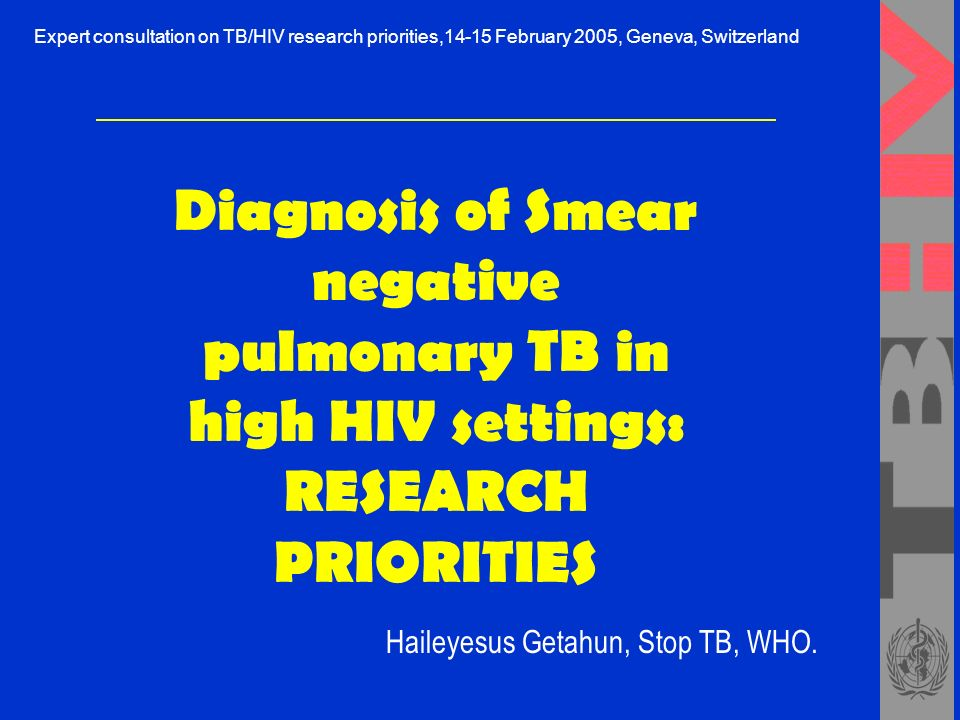 Diagnosis of Smear negative pulmonary TB in high HIV settings: RESEARCH PRIORITIES Haileyesus Getahun, Stop TB, WHO.