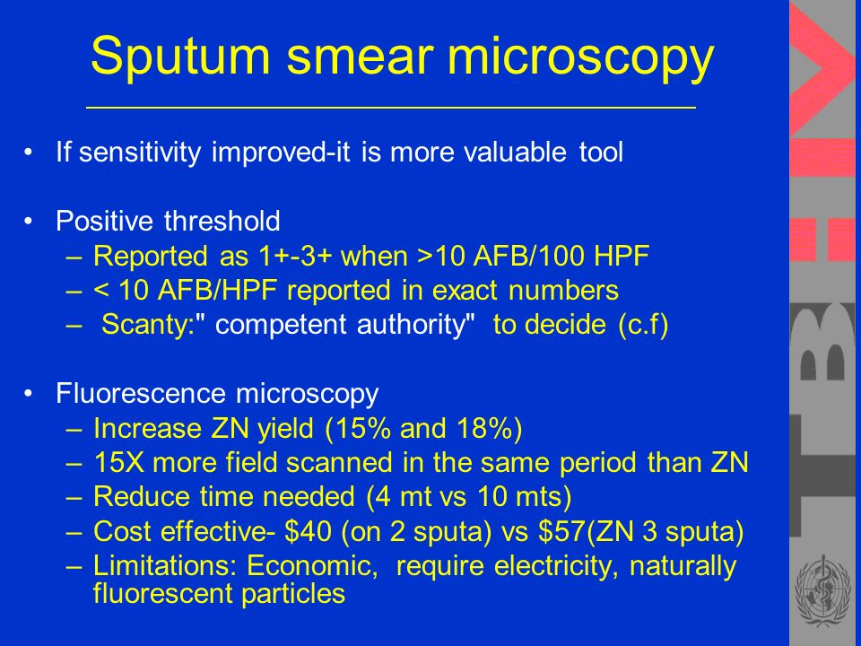Sputum smear microscopy If sensitivity improved-it is more valuable tool Positive threshold –Reported as when >10 AFB/100 HPF –< 10 AFB/HPF reported in exact numbers – Scanty: competent authority to decide (c.f) Fluorescence microscopy –Increase ZN yield (15% and 18%) –15X more field scanned in the same period than ZN –Reduce time needed (4 mt vs 10 mts) –Cost effective- $40 (on 2 sputa) vs $57(ZN 3 sputa) –Limitations: Economic, require electricity, naturally fluorescent particles