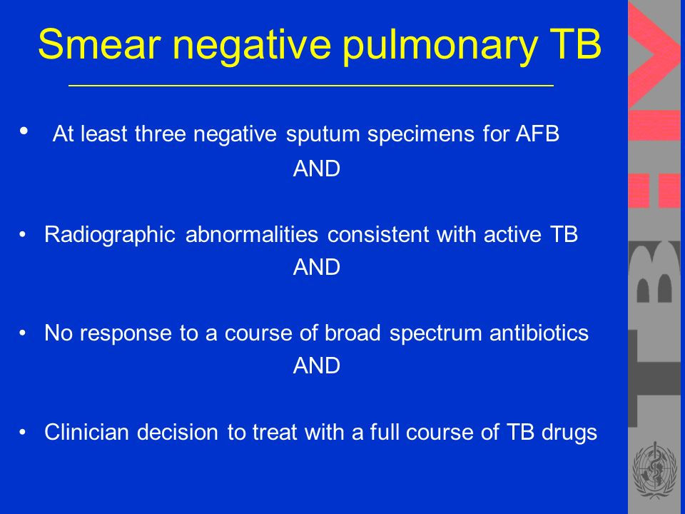 Smear negative pulmonary TB At least three negative sputum specimens for AFB AND Radiographic abnormalities consistent with active TB AND No response to a course of broad spectrum antibiotics AND Clinician decision to treat with a full course of TB drugs