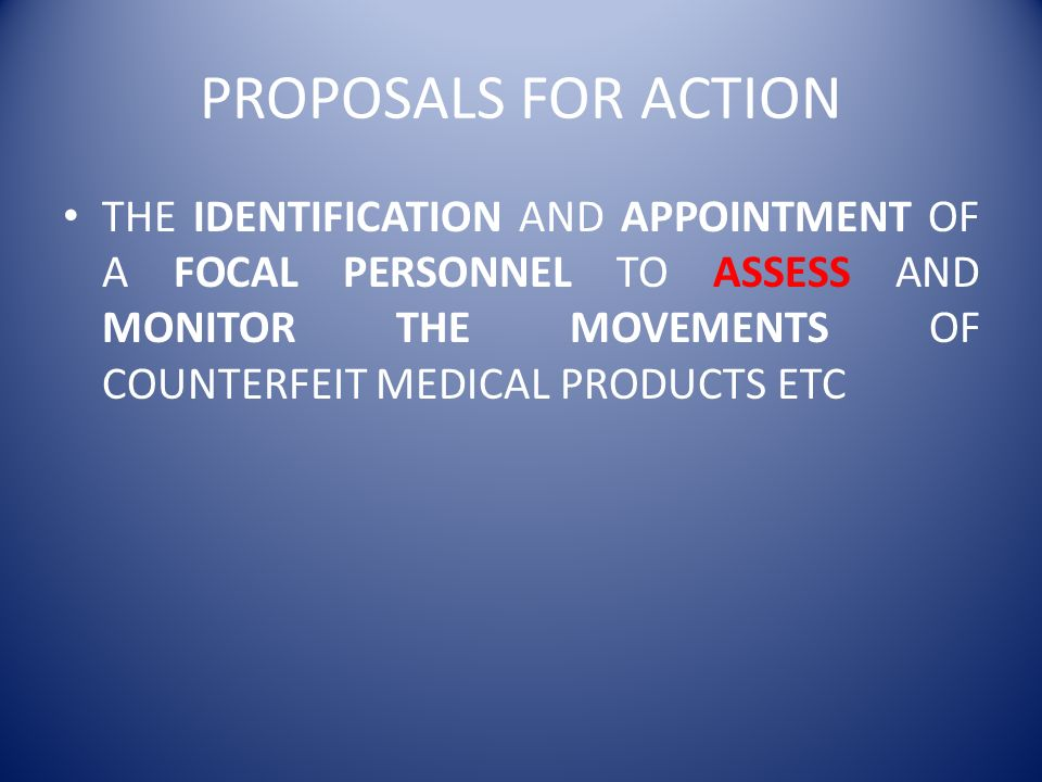 PROPOSALS FOR ACTION THE IDENTIFICATION AND APPOINTMENT OF A FOCAL PERSONNEL TO ASSESS AND MONITOR THE MOVEMENTS OF COUNTERFEIT MEDICAL PRODUCTS ETC