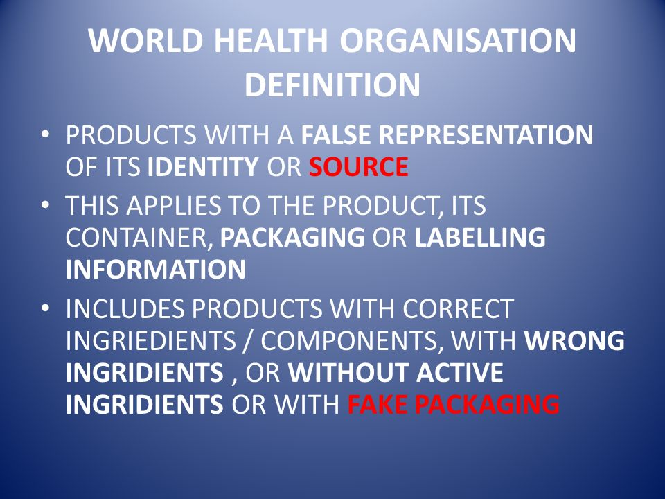 WORLD HEALTH ORGANISATION DEFINITION PRODUCTS WITH A FALSE REPRESENTATION OF ITS IDENTITY OR SOURCE THIS APPLIES TO THE PRODUCT, ITS CONTAINER, PACKAG