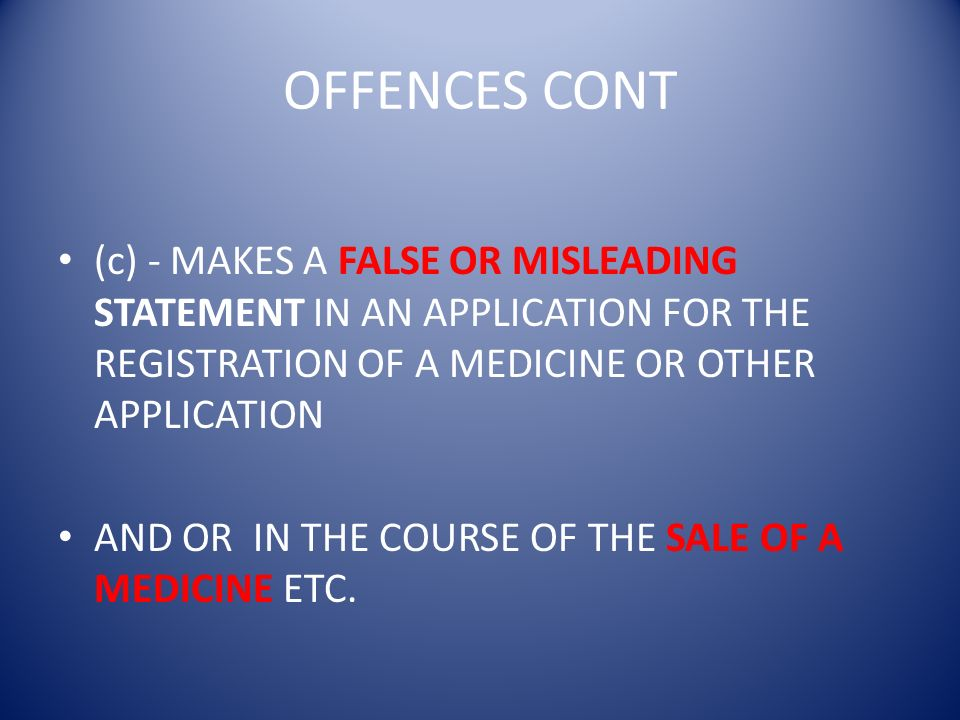 OFFENCES CONT (c) - MAKES A FALSE OR MISLEADING STATEMENT IN AN APPLICATION FOR THE REGISTRATION OF A MEDICINE OR OTHER APPLICATION AND OR IN THE COUR