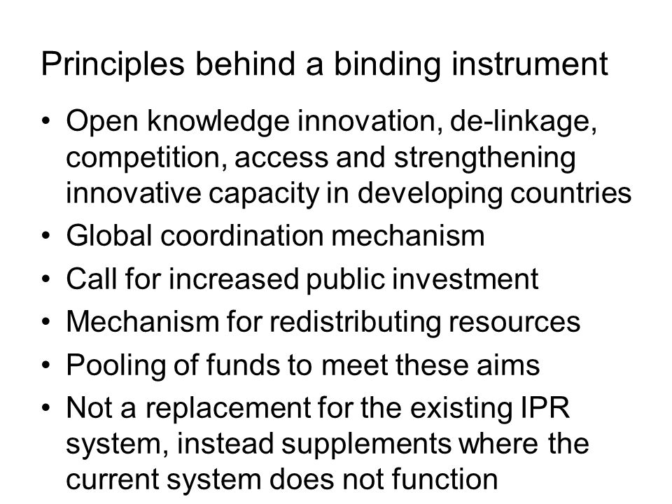 Principles behind a binding instrument Open knowledge innovation, de-linkage, competition, access and strengthening innovative capacity in developing countries Global coordination mechanism Call for increased public investment Mechanism for redistributing resources Pooling of funds to meet these aims Not a replacement for the existing IPR system, instead supplements where the current system does not function