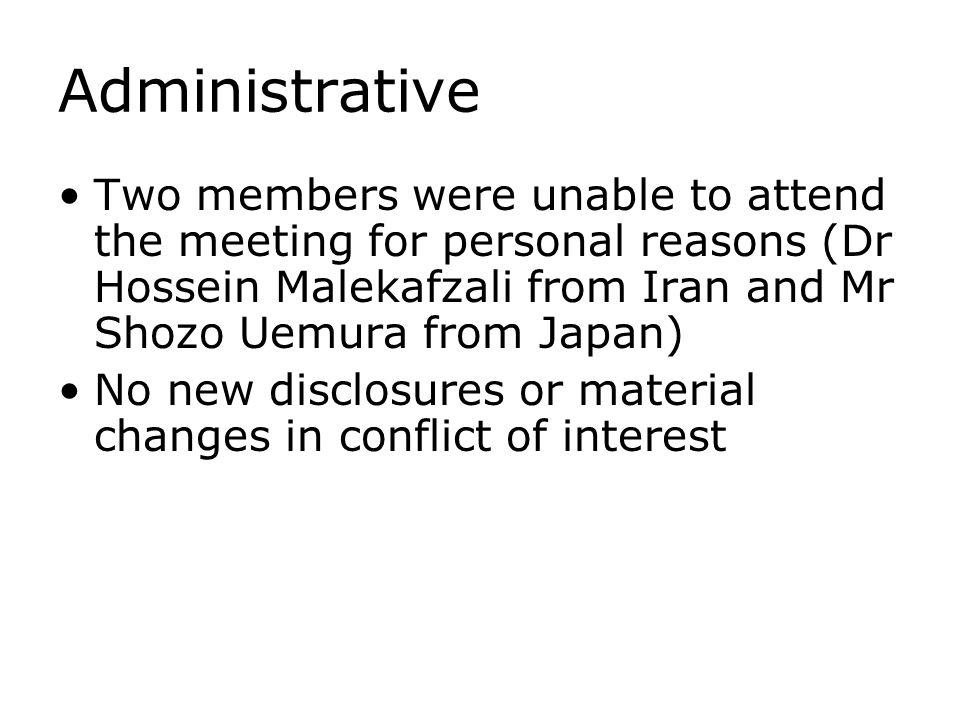 Administrative Two members were unable to attend the meeting for personal reasons (Dr Hossein Malekafzali from Iran and Mr Shozo Uemura from Japan) No new disclosures or material changes in conflict of interest