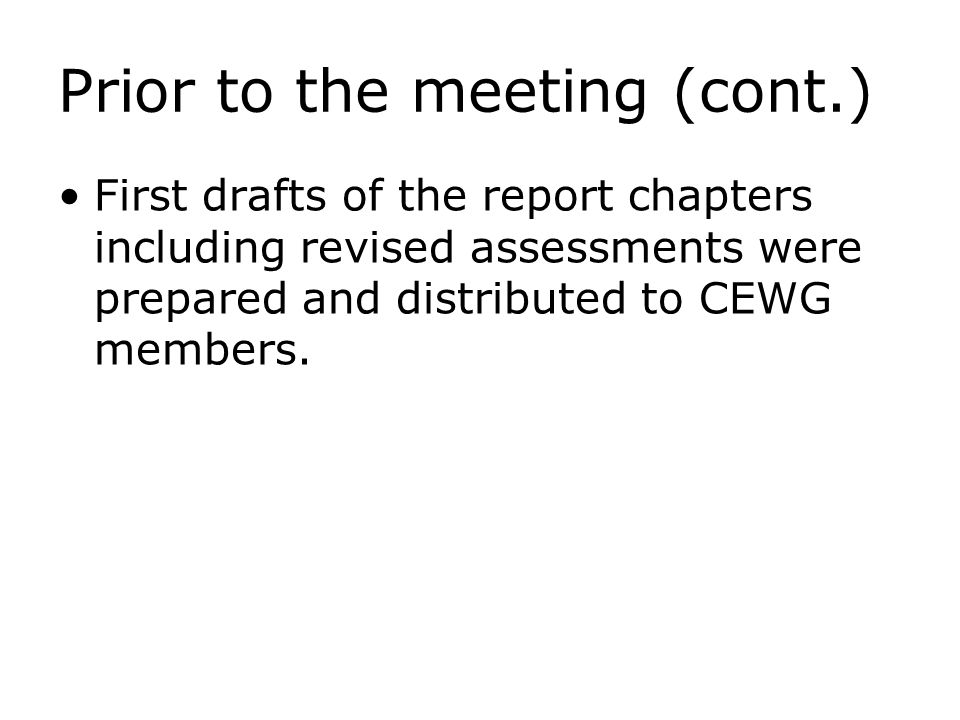 Prior to the meeting (cont.) First drafts of the report chapters including revised assessments were prepared and distributed to CEWG members.