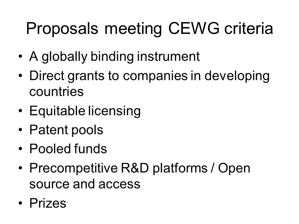Proposals meeting CEWG criteria less well or not directly related to R&D Green intellectual property Health Impact Fund Orphan drug legislation Priority review voucher Purchase or procurement agreements Tax breaks for companies Transferable IP rights Regulatory harmonization Removal of data exclusivity