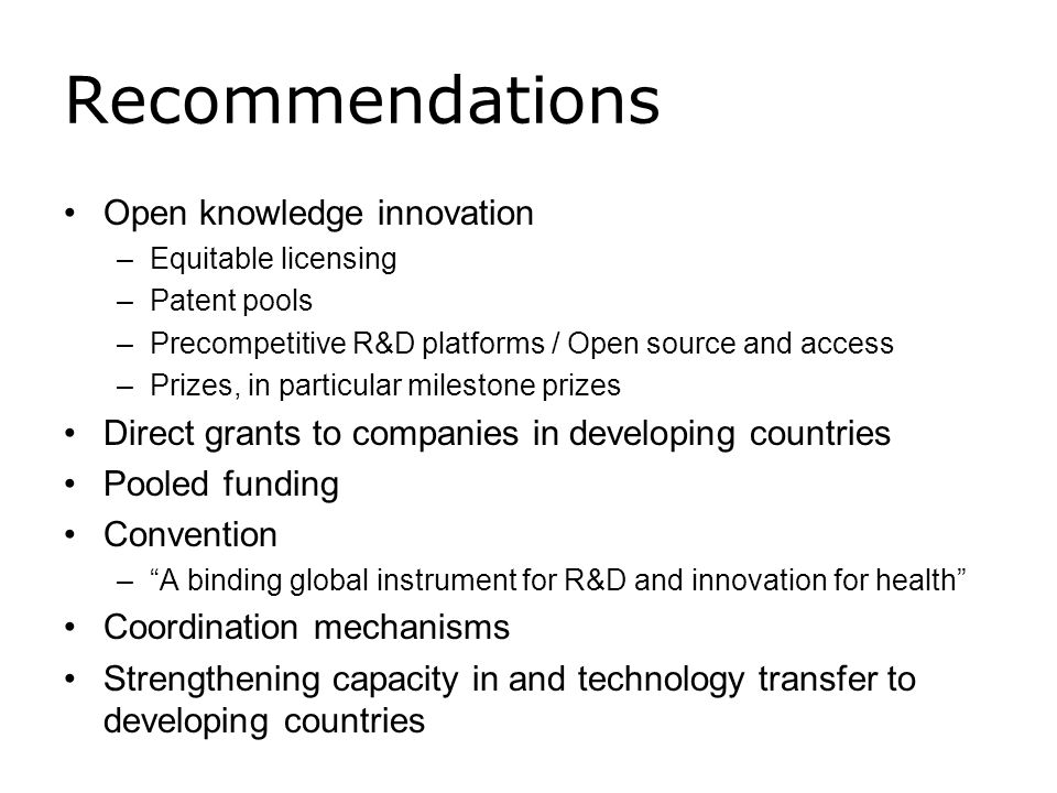 Recommendations Open knowledge innovation –Equitable licensing –Patent pools –Precompetitive R&D platforms / Open source and access –Prizes, in partic