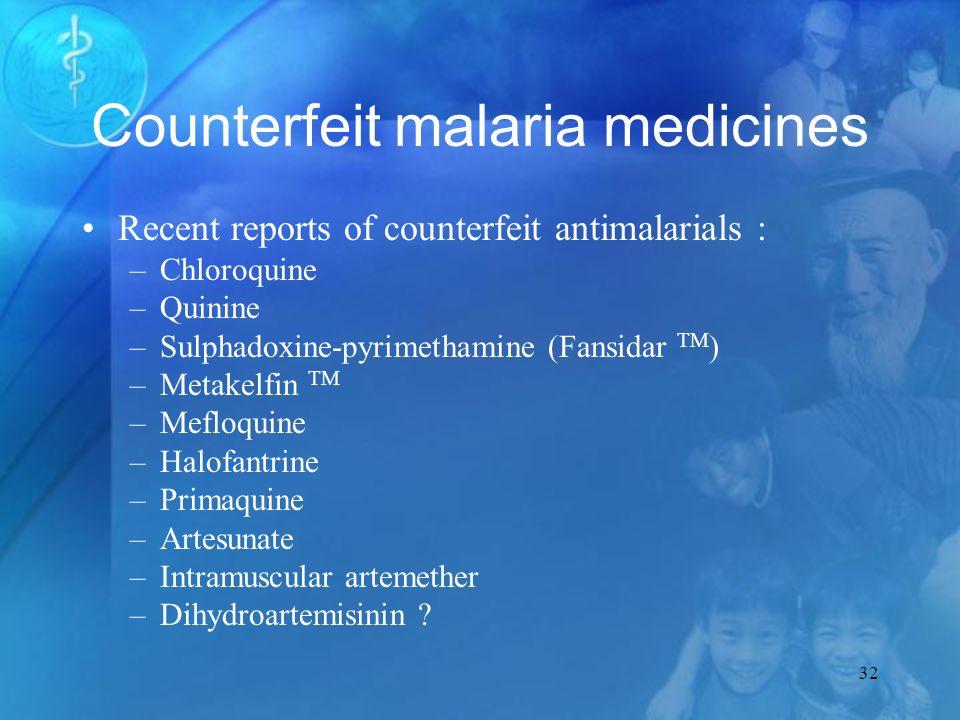 32 Counterfeit malaria medicines Recent reports of counterfeit antimalarials : –Chloroquine –Quinine –Sulphadoxine-pyrimethamine (Fansidar TM ) –Metakelfin TM –Mefloquine –Halofantrine –Primaquine –Artesunate –Intramuscular artemether –Dihydroartemisinin