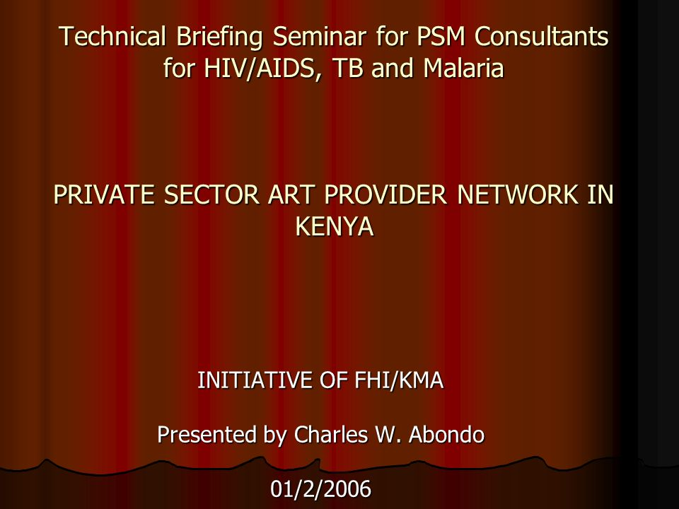Technical Briefing Seminar for PSM Consultants for HIV/AIDS, TB and Malaria PRIVATE SECTOR ART PROVIDER NETWORK IN KENYA INITIATIVE OF FHI/KMA Presented by Charles W.