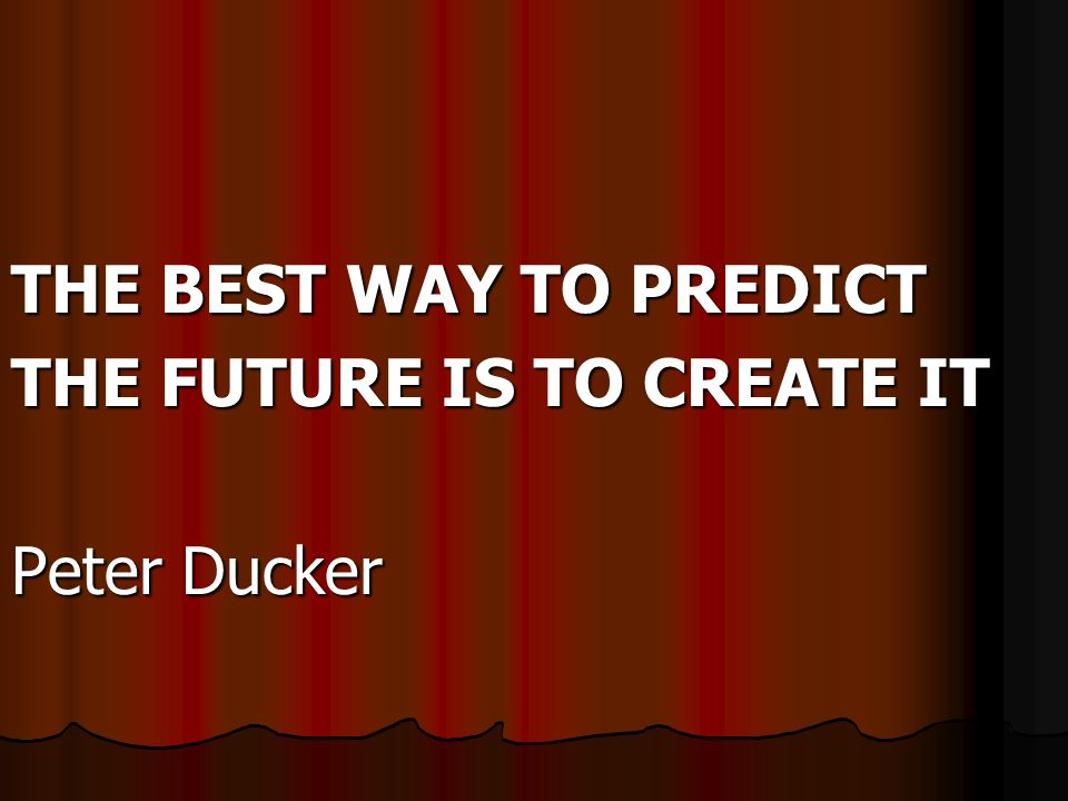 THE BEST WAY TO PREDICT THE FUTURE IS TO CREATE IT Peter Ducker