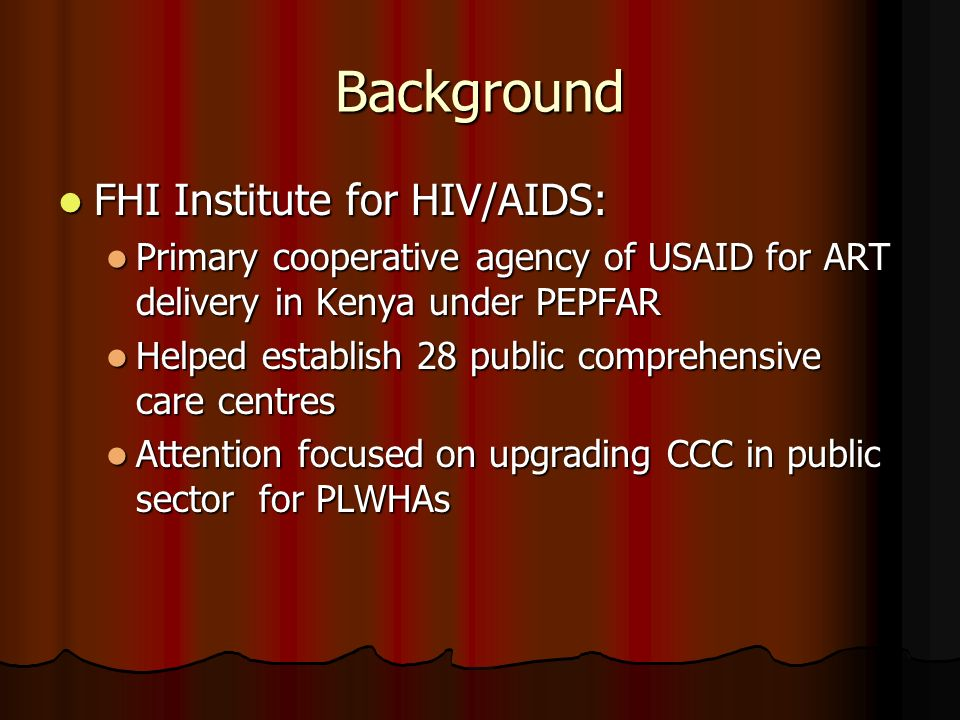 Background FHI Institute for HIV/AIDS: FHI Institute for HIV/AIDS: Primary cooperative agency of USAID for ART delivery in Kenya under PEPFAR Primary cooperative agency of USAID for ART delivery in Kenya under PEPFAR Helped establish 28 public comprehensive care centres Helped establish 28 public comprehensive care centres Attention focused on upgrading CCC in public sector for PLWHAs Attention focused on upgrading CCC in public sector for PLWHAs