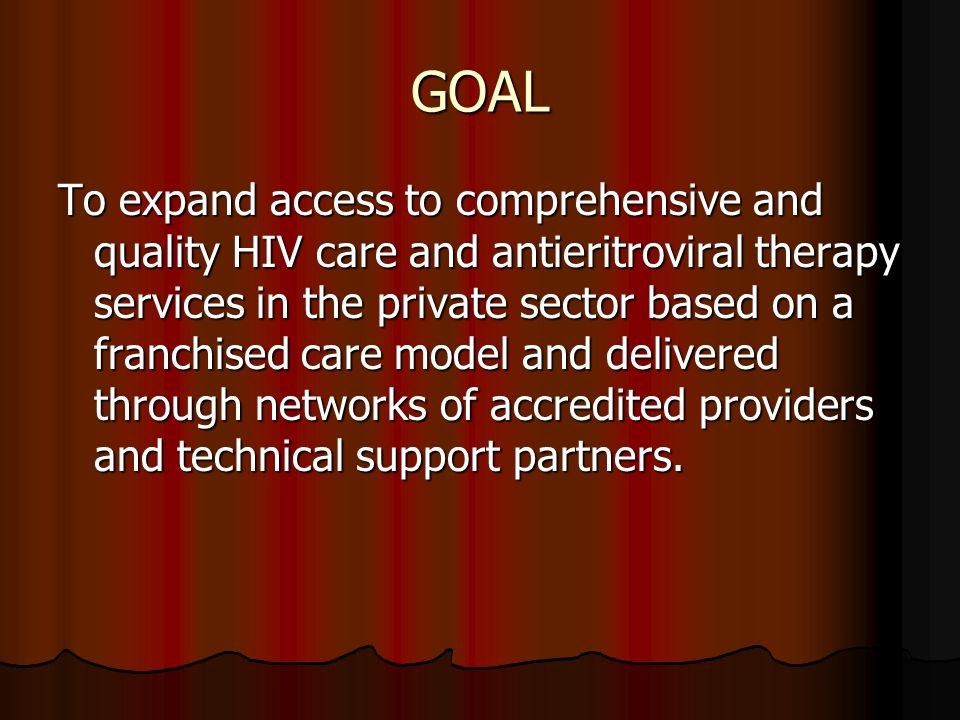GOAL To expand access to comprehensive and quality HIV care and antieritroviral therapy services in the private sector based on a franchised care model and delivered through networks of accredited providers and technical support partners.