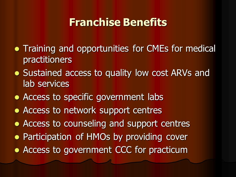 Franchise Benefits Training and opportunities for CMEs for medical practitioners Training and opportunities for CMEs for medical practitioners Sustained access to quality low cost ARVs and lab services Sustained access to quality low cost ARVs and lab services Access to specific government labs Access to specific government labs Access to network support centres Access to network support centres Access to counseling and support centres Access to counseling and support centres Participation of HMOs by providing cover Participation of HMOs by providing cover Access to government CCC for practicum Access to government CCC for practicum