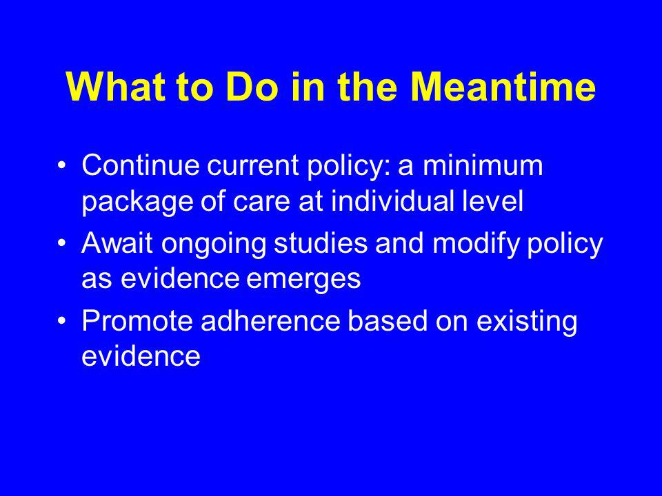 What to Do in the Meantime Continue current policy: a minimum package of care at individual level Await ongoing studies and modify policy as evidence emerges Promote adherence based on existing evidence