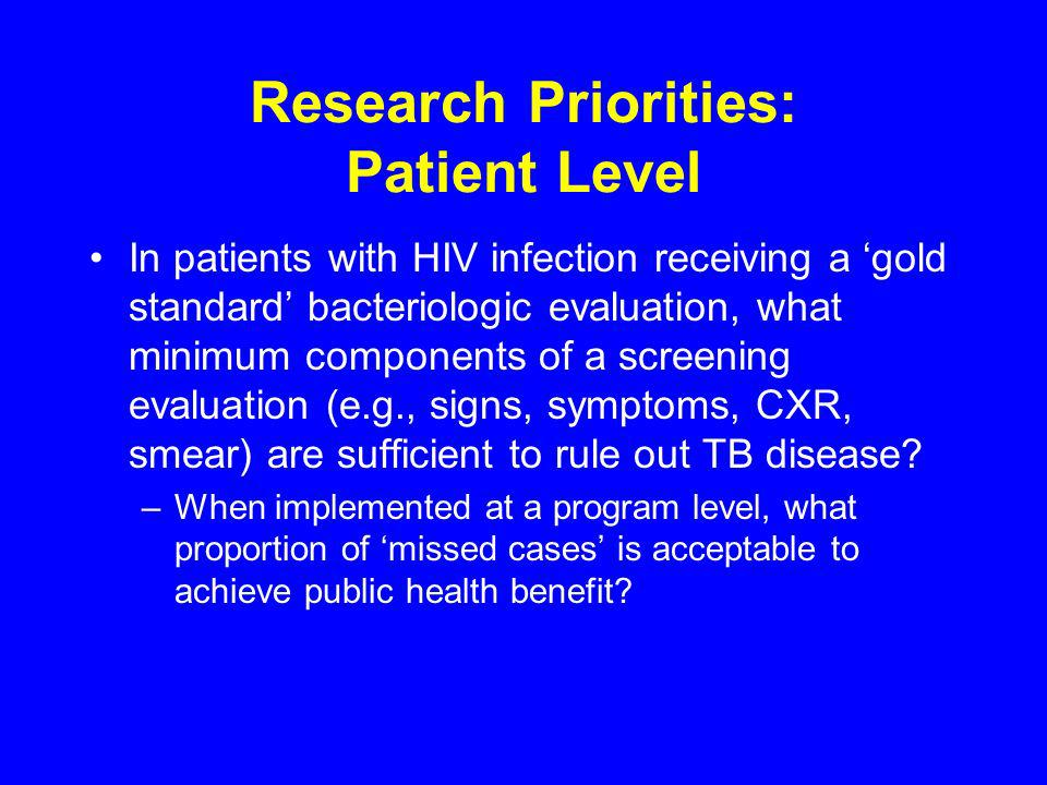 Research Priorities: Patient Level In patients with HIV infection receiving a gold standard bacteriologic evaluation, what minimum components of a screening evaluation (e.g., signs, symptoms, CXR, smear) are sufficient to rule out TB disease.